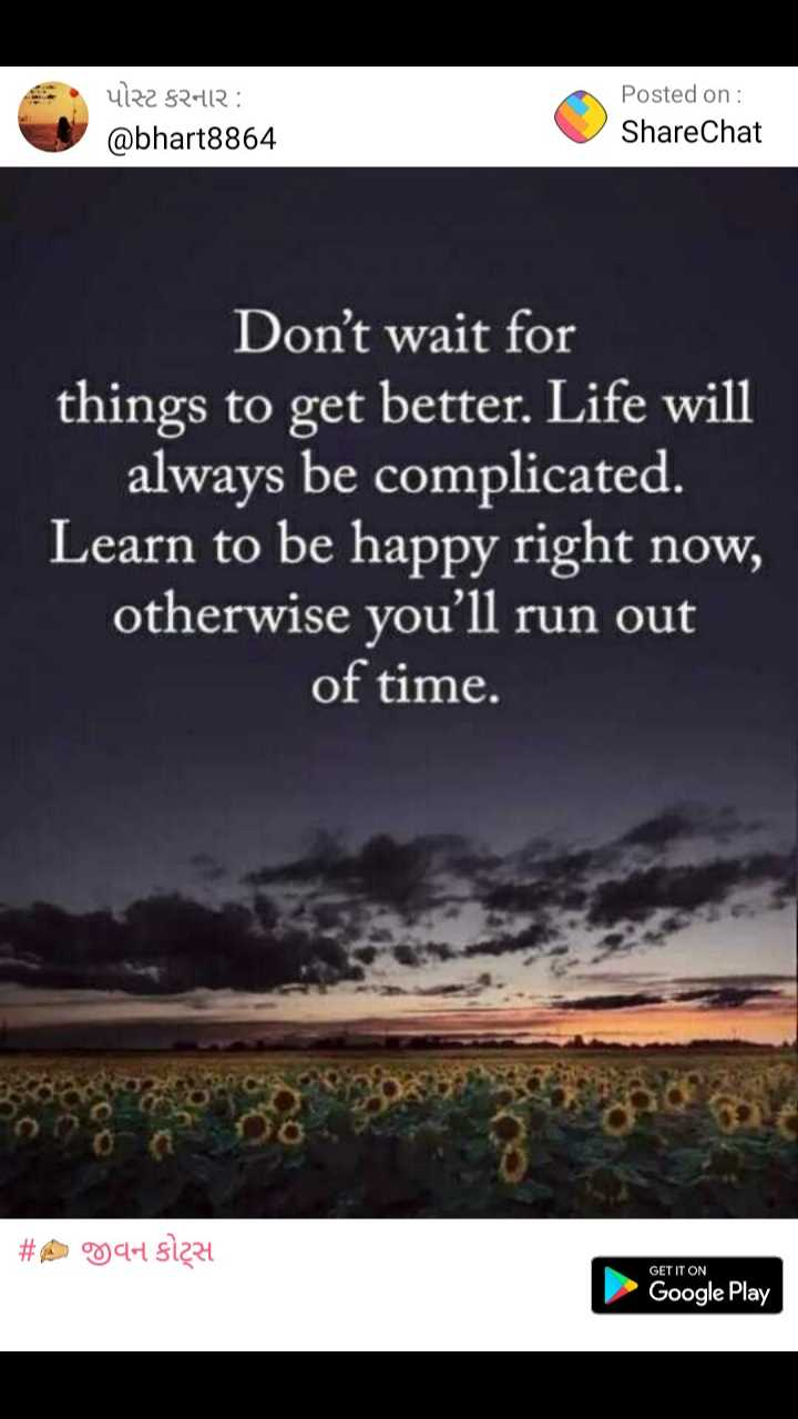 ✍️ જીવન કોટ્સ - પોસ્ટ કરનાર : @ bhart8864 Posted on : ShareChat Don ' t wait for things to get better . Life will always be complicated . Learn to be happy right now , otherwise you ' ll run out of time . # A UCH S1224 GET IT ON Google Play - ShareChat
