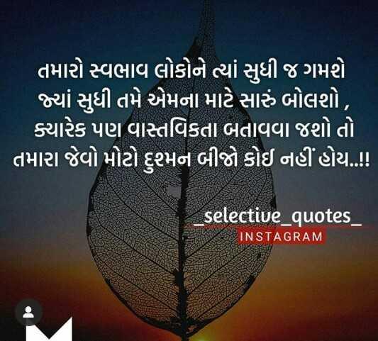 ✍️ જીવન કોટ્સ - ' તમારો સ્વભાવ લોકોને ત્યાં સુધી જ ગમશે ' જ્યાં સુધી તમે એમના માટે સારું બોલશો , ક્યારેક પણ વાસ્તવિકતા બતાવવા જશો તો ' તમારા જેવો મોટો દુશ્મન બીજો કોઈ નહીં હોય . ! selective _ quotes _ INSTAGRAM - ShareChat