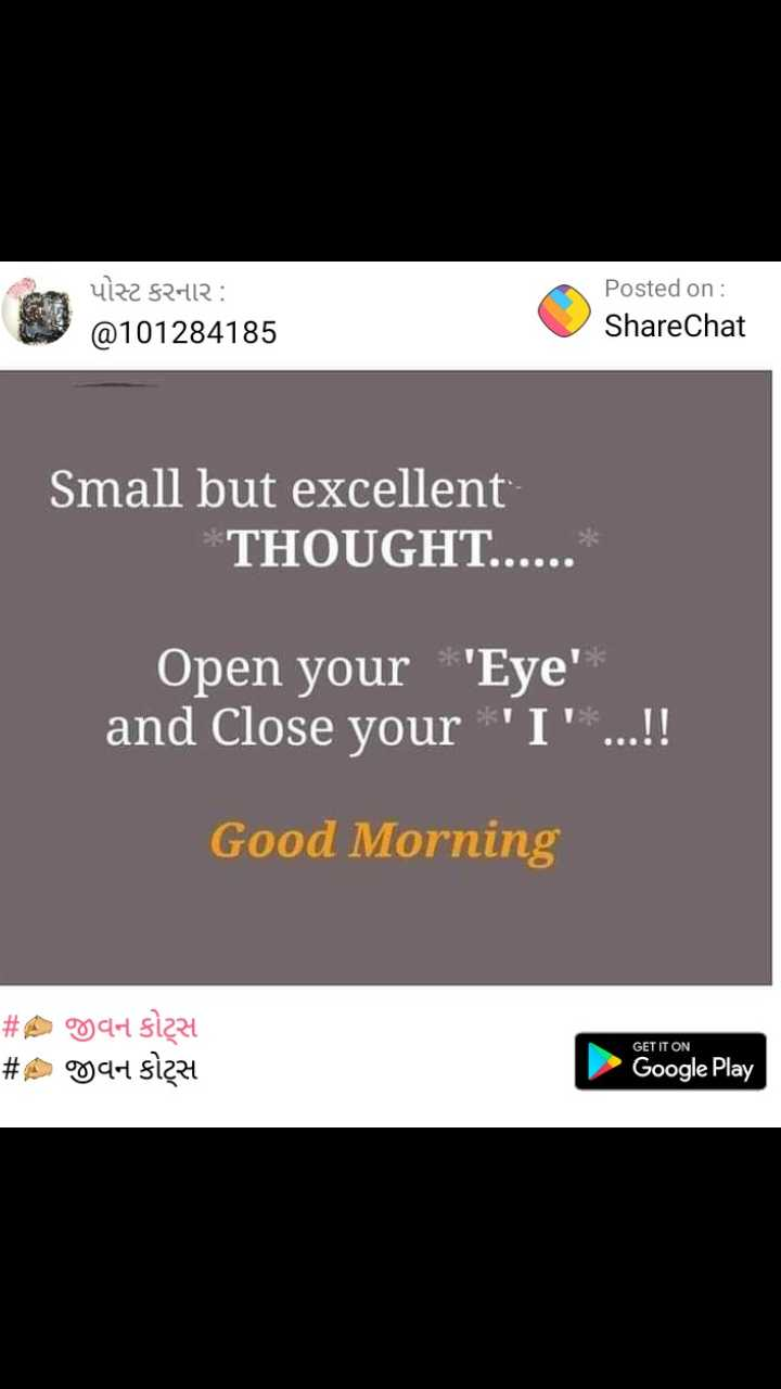 ✍️ જીવન કોટ્સ - પોસ્ટ કરનાર : @ 101284185 Posted on : ShareChat Small but excellent THOUGHT . Open your ' Eye ' and Close your ' I ' . . . ! ! Good Morning # Agar size # A CH SI2z4 GET IT ON Google Play - ShareChat