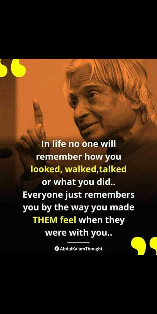 ✍️కోట్స్ - In life no one will remember how you looked , walked , talked or what you did . . Everyone just remembers you by the way you made THEM feel when they were with you . . AbdulkalamThought - ShareChat
