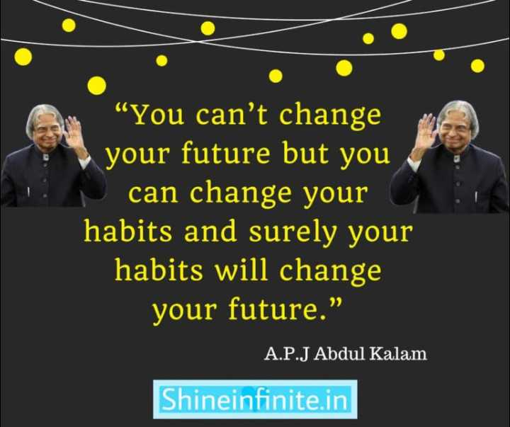 "✍️ ಡಾ.ಅಬ್ದುಲ್ ಕಲಾಮ್ ನುಡಿಗಳು - "" You can ' t change your future but you can change your habits and surely your habits will change your future . "" A . P . J Abdul Kalam Shineinfinite . in - ShareChat"