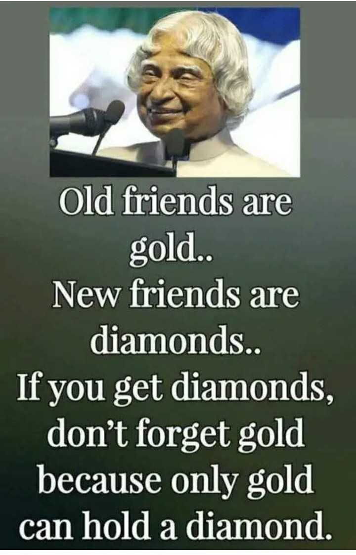 ✍️ಡಾ.ಅಬ್ದುಲ್ ಕಲಾಮ್ ನುಡಿಗಳು - Old friends are gold . . New friends are diamonds . . If you get diamonds , don ' t forget gold because only gold can hold a diamond . - ShareChat