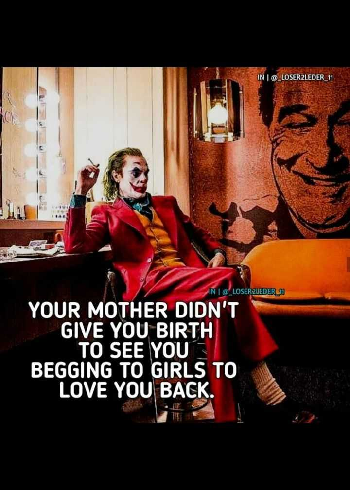 ✍️  Motivatinal Quotes - IN   @ _ LOSER2LEDER _ 11 IN I @ _ LOSER2LEDER 1 YOUR MOTHER DIDN ' T GIVE YOU BIRTH TO SEE YOU BEGGING TO GIRLS TO LOVE YOU BACK . - ShareChat
