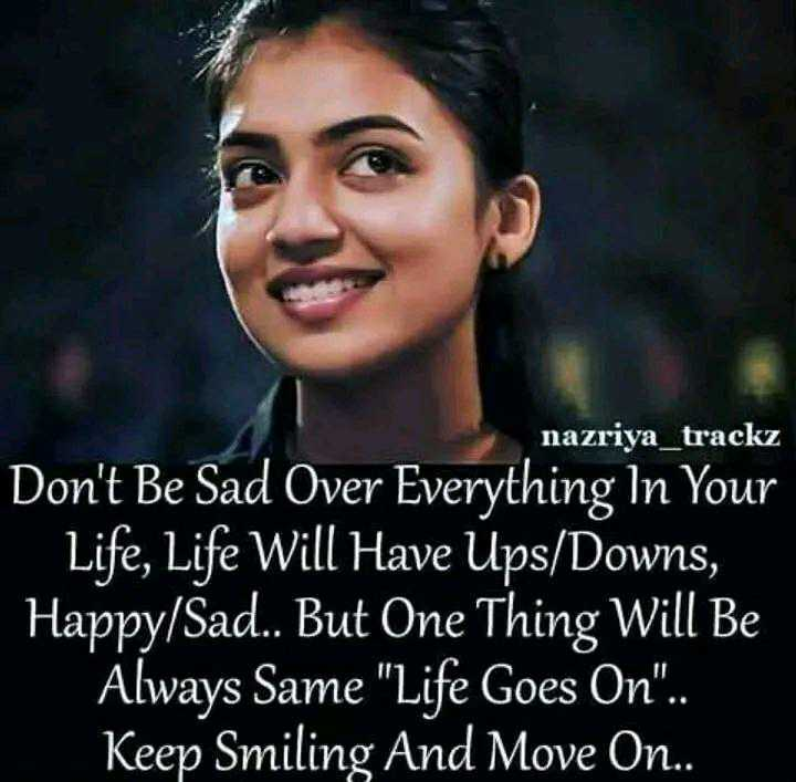 ✍️  Motivatinal Quotes - nazriya _ trackz Don ' t Be Sad Over Everything In Your Life , Life Will Have Ups / Downs , Happy / Sad . . But One Thing Will Be Always Same Life Goes On . . Keep Smiling And Move On . . - ShareChat