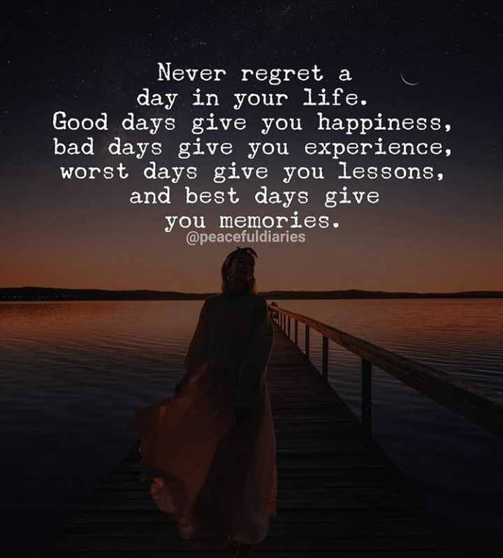 ✍️  Motivatinal Quotes - Never regret a day in your life . Good days give you happiness , bad days give you experience , worst days give you lessons , and best days give you memories . @ peacefuldiaries - ShareChat