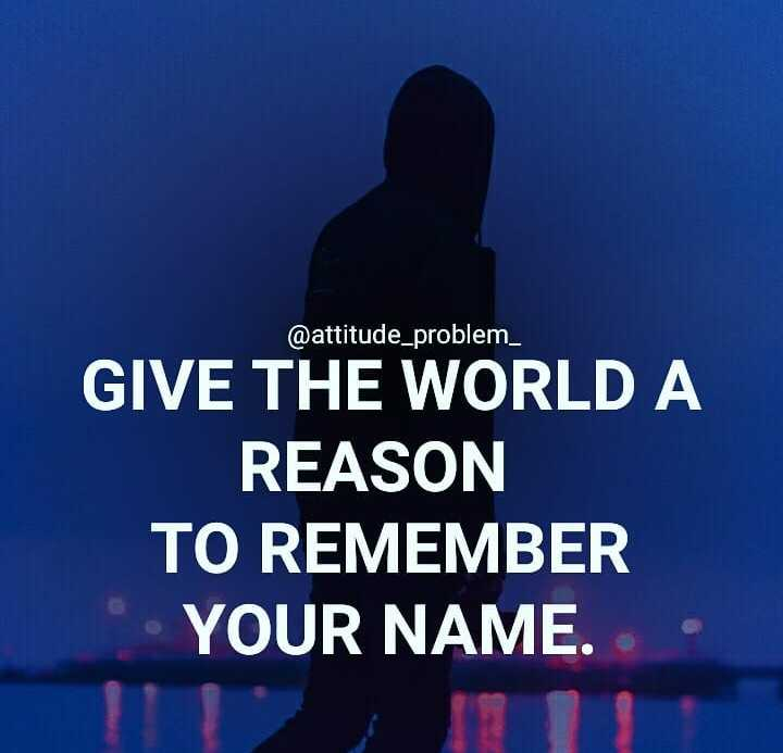 ✍️  Motivatinal Quotes - @ attitude _ problem _ GIVE THE WORLD A REASON TO REMEMBER YOUR NAME . - ShareChat