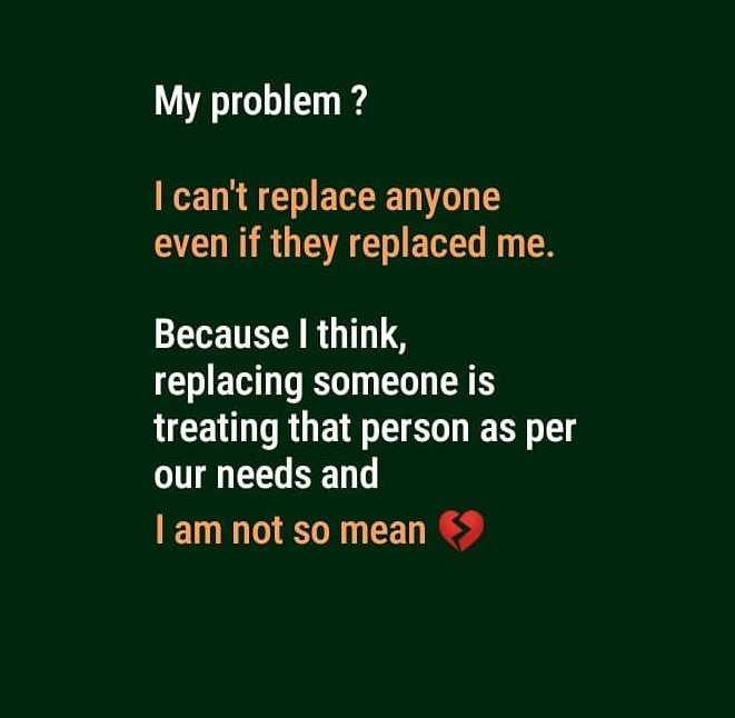 ✍life changing quotes - My problem ? I can ' t replace anyone even if they replaced me . Because I think , replacing someone is treating that person as per our needs and I am not so mean > > - ShareChat