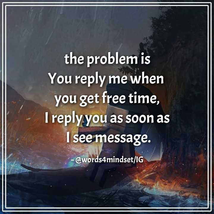 ✍life changing quotes - the problem is You reply me when you get free time , I reply you as soon as I see message . - @ words4mindset / IG - ShareChat