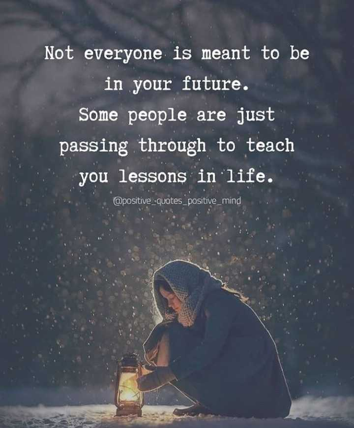 ✍ quotes - Not everyone is meant to be in your future . Some people are just passing through to teach you lessons in life . @ positive quotes _ positive _ mind - ShareChat