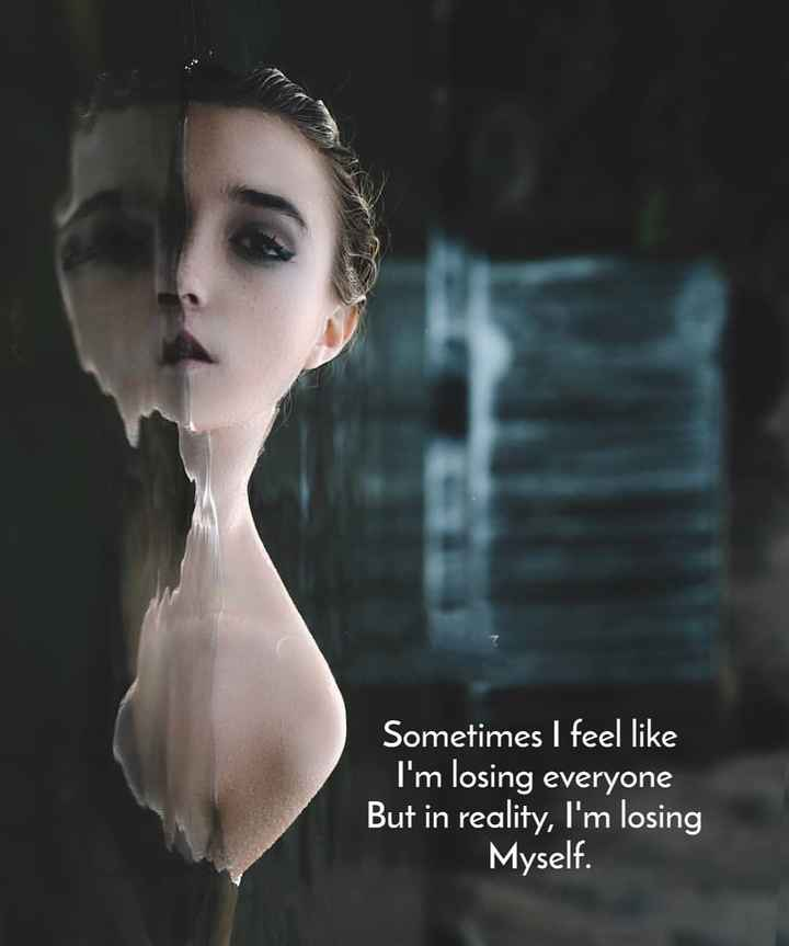 ✍ quotes - Sometimes I feel like I ' m losing everyone But in reality , I ' m losing Myself . - ShareChat