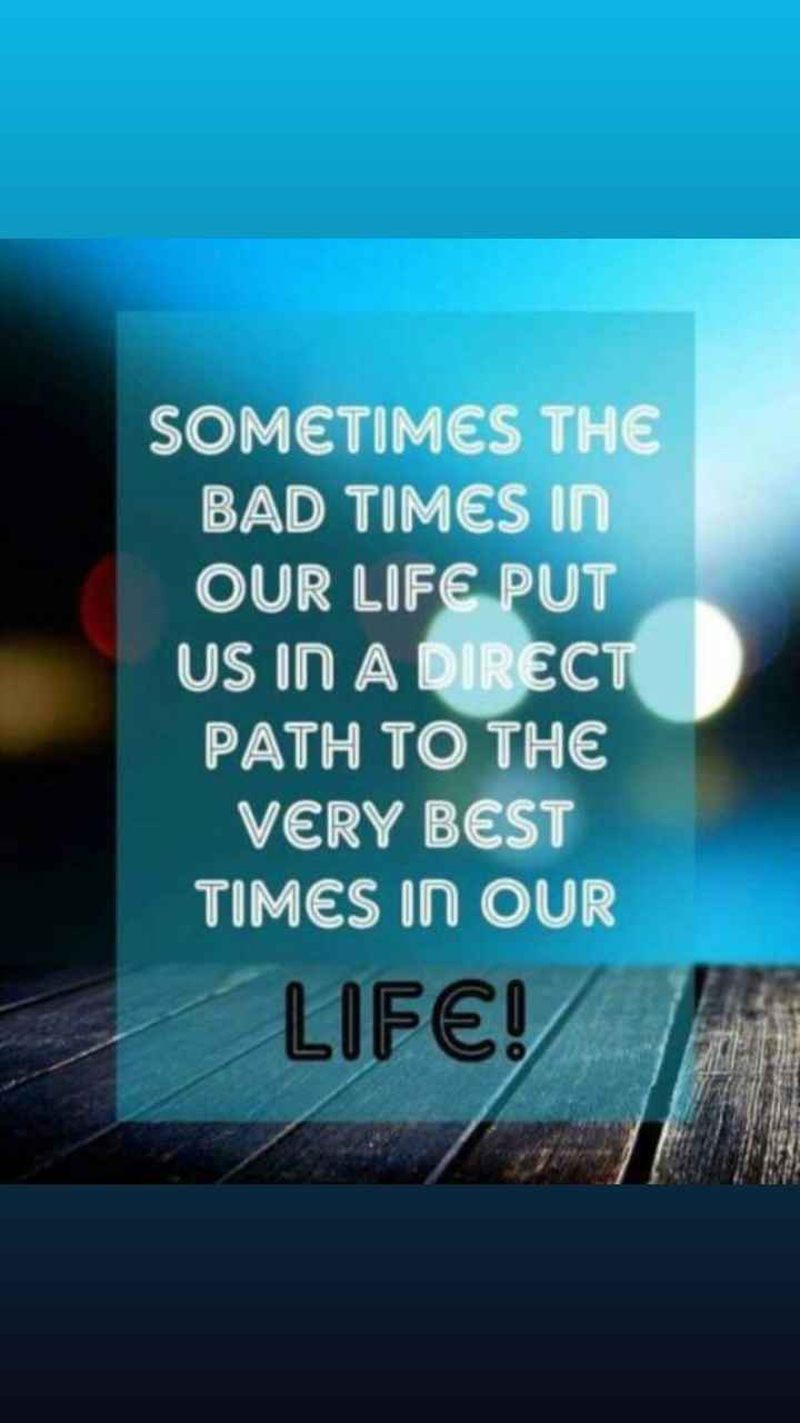 ✍ quotes - SOMETIMES THE BAD TIMES IN OUR LIFE PUT US IN A DIRECT PATH TO THE VERY BEST TIMES IN OUR LIFE ! - ShareChat