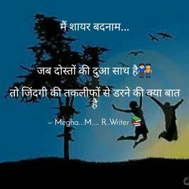 ✒ शायरी - मैं शायर बदनाम . . . - जब दोस्तों की दुआ साथ है तो जिंदगी की तकलीफों से डरने की क्या बात - Megha . . . M . . . . R . . Writer S - ShareChat