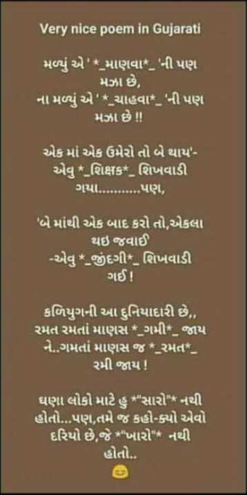 ✒️ કવિની કલમ - Very nice poem in Gujarati મળ્યું એ ' * માણવા * _ ' ની પણ મઝા છે , ના મળ્યું એ ' * ચાહવા * _ ' ની પણ મઝા છે ! ! એક માં એક ઉમેરો તો બે થાય ' એવું * શિક્ષક * _ શિખવાડી ગયા . . . . . પણ , ' બે માંથી એક બાદ કરો તો , એકલા થઇ જવાઈ - એવુ * જીંદગી * શિખવાડી ગઈ ! કળિયુગની આ દુનિયાદારી છે , રમત રમતાં માણસ * _ ગમી * _ જાય ને . . ગમતાં માણસ જ * રમત * _ રમી જાય ! ઘણા લોકો માટે હુ સારો * નથી હોતો . . . પણ , તમે જ કહો - ક્યો એવો દરિયો છે , જે * ખારો * નથી હોતો . . - ShareChat