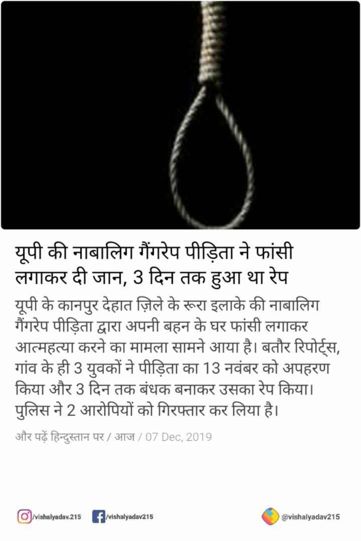 ✔सभी बलात्कारियों का एनकाउंटर❌ - यूपी की नाबालिग गैंगरेप पीड़िता ने फांसी लगाकर दी जान , 3 दिन तक हुआ था रेप यूपी के कानपुर देहात ज़िले के रूरा इलाके की नाबालिग गैंगरेप पीड़िता द्वारा अपनी बहन के घर फांसी लगाकर आत्महत्या करने का मामला सामने आया है । बतौर रिपोर्ट्स , गांव के ही 3 युवकों ने पीड़िता का 13 नवंबर को अपहरण किया और 3 दिन तक बंधक बनाकर उसका रेप किया । पुलिस ने 2 आरोपियों को गिरफ्तार कर लिया है । और पढ़ें हिन्दुस्तान पर / आज / 07 Dec , 2019 vishalyadav . 215 f vishalyadav215 @ vishalyadav215 - ShareChat