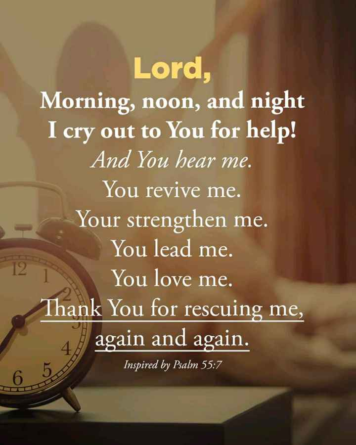 ✝జీసస్ - Lord , Morning , noon , and night I cry out to You for help ! And You hear me . You revive me . Your strengthen me . You lead me . You love me . Thank You for rescuing me , 4 . again and again . Inspired by Psalm 55 : 7 - ShareChat