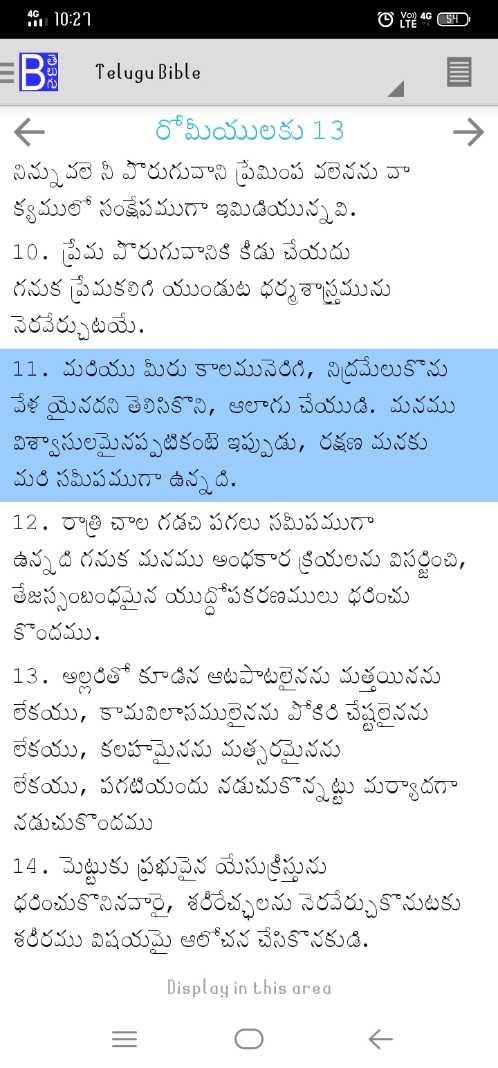 ✝జీసస్ - 45 10 : 27 O LTH 4G SD = B Telugu Bible - రోమీయులకు 13 ~ నిన్నువలె నీ పొరుగువాని ప్రేమింప వలెనను వా క్యములో సంక్షేపముగా ఇమిడియున్నవి . 10 . ప్రేమ పొరుగువానికి కీడు చేయదు గనుక ప్రేమకలిగి యుండుట ధర్మశాస్త్రమును నెరవేర్చుటయే . 11 . మరియు మీరు కాలమునెరిగి , నిద్రమేలుకొను వేళ యైనదని తెలిసికొని , ఆలాగు చేయుడి . మనము విశ్వాసులమైనప్పటికంటే ఇప్పుడు , రక్షణ మనకు మరి సమీపముగా ఉన్నది . 12 . రాత్రి చాల గడచి పగలు సమీపముగా ఉన్నది గనుక మనము అంధకార క్రియలను విసర్జించి , తేజస్సంబంధమైన యుధోపకరణములు ధరించు కొందము . 13 . అల్లరితో కూడిన ఆటపాటలైనను మత్తయినను లేకయు , కామవిలాసములైనను పోకిరి చేష్టలైనను లేకయు , కలహమైనను మత్సరమైనను లేకయు , పగటియందు నడుచుకొన్నట్టు మర్యాదగా నడుచుకొందము 14 . మెట్టుకు ప్రభువైన యేసుక్రీస్తును ధరించుకొనినవారై , శరీరేచ్ఛలను నెరవేర్చుకొనుటకు శరీరము విషయమై ఆలోచన చేసికొనకుడి . Display in this area - ShareChat