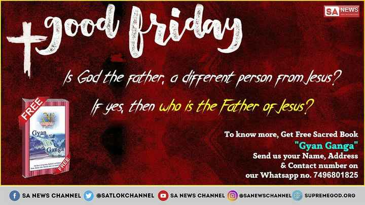 ✝️गुड फ्राइडे - SA NEWS + good friday s God the father , a different person from Jesus ? le yes , then who is the Father of Jesus ? FREE Gyan Ganga To know more , Get Free Sacred Book Gyan Ganga Send us your Name , Address & Contact number on our Whatsapp no . 7496801825 FREE Mulder f SA NEWS CHANNEL @ SATLOKCHANNEL OSA NEWS CHANNEL O SANEWSCHANNEL O SUPREMEGOD . ORG - ShareChat