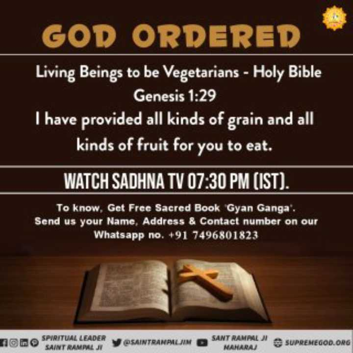 ✝️ प्रेयर ✝️ - GOD ORDERED Living Beings to be Vegetarians - Holy Bible Genesis 1 : 29 I have provided all kinds of grain and all kinds of fruit for you to eat . WATCH SADHNA TV 07 : 30 PM ( IST ) . To know , Get Free Sacred Book Gyan Ganga Send us your Name , Address & Contact number on our Whatsapp no . + 91 7496801823 1 SPIRITUAL LEADER SAINT RAMPAY SAINTRANAALIM SANT RAMPALN MAHARAJ SUPREMEGOD . ORG - ShareChat