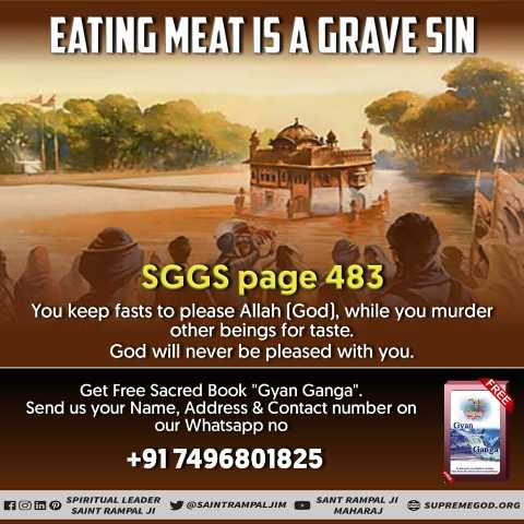 ✝️ प्रेयर ✝️ - EATING MEAT IS A GRAVE SIN SGGS page 483 You keep fasts to please Allah ( God ) , while you murder other beings for taste . God will never be pleased with you . Get Free Sacred Book Gyan Ganga . Send us your Name , Address & Contact number on our Whatsapp no + 91 7496801825 From In SPIRITUAL LEADER SAINT RAMPALJI SAINTRAMPALJIM SANT RAMPE MAHARAJ SUPREM SUPREMEGOD . ORG - ShareChat