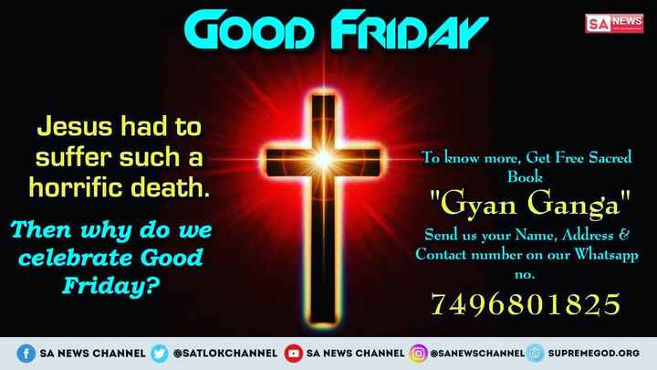 ✝️ ગુડ ફ્રાઇડે - GOOD FRIDAY SA NEWS Book Jesus had to suffer such a horrific death . Then why do we celebrate Good Friday ? To know more , Get Free Sacred Gyan Ganga Send us your Name , Address & Contact number on our Whatsapp no . 7496801825 SA NEWS CHANNEL @ SATLOKCHANNEL OSA NEWS CHANNEL @ SANEWSCHANNEL @ SUPREMEGOD . ORG - ShareChat