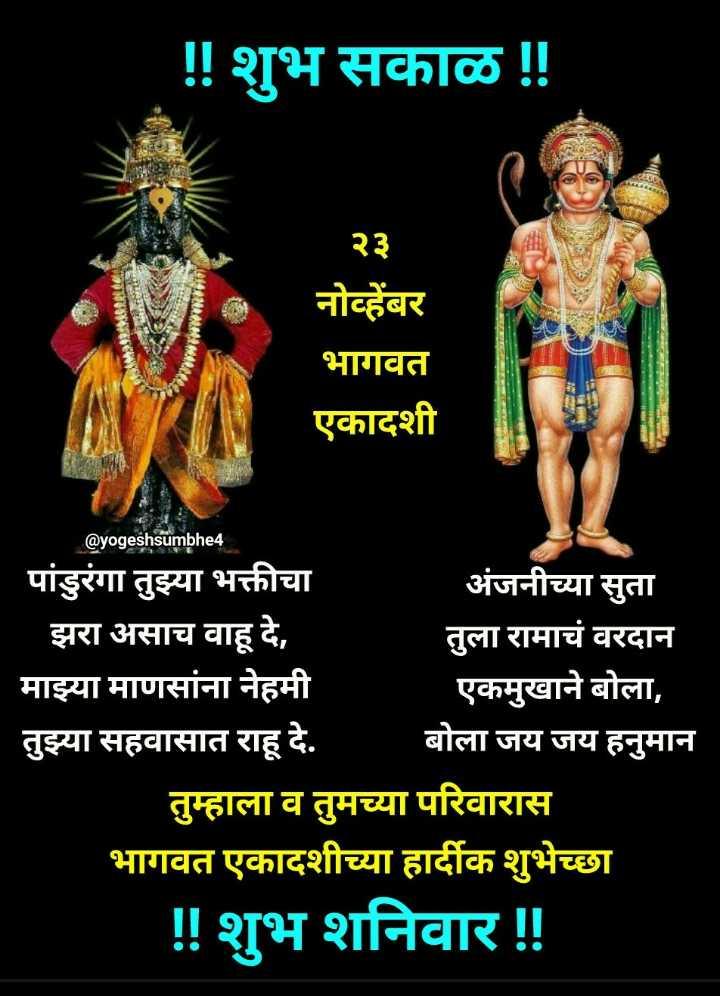 ✨शनिवार स्पेशल - ! ! शुभ सकाळ ! ! CAMBRIMERelle २३ नोव्हेंबर भागवत एकादशी @ yogeshsumbhe4 पांडुरंगा तुझ्या भक्तीचा अंजनीच्या सुता झरा असाच वाहू दे , तुला रामाचं वरदान माझ्या माणसांना नेहमी एकमुखाने बोला , तुझ्या सहवासात राहू दे . बोला जय जय हनुमान तुम्हाला व तुमच्या परिवारास भागवत एकादशीच्या हार्दीक शुभेच्छा ! ! शुभ शनिवार ! ! - ShareChat