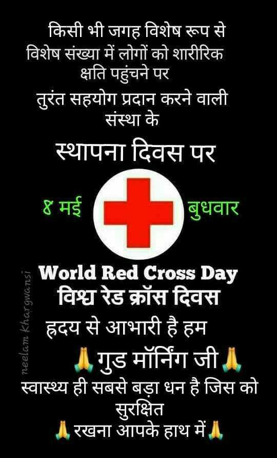 ❌ वर्ल्ड रेड क्रॉस डे - किसी भी जगह विशेष रूप से विशेष संख्या में लोगों को शारीरिक   क्षति पहुंचने पर तुरंत सहयोग प्रदान करने वाली संस्था के स्थापना दिवस पर ४ मई ४ मई   बुधवार बुधवार w World Red Cross Day ' विश्व रेड क्रॉस दिवस   ह्रदय से आभारी है हम   गुड मॉर्निग जी । स्वास्थ्य ही सबसे बड़ा धन है जिस को सुरक्षित ॥ रखना आपके हाथ में neelam Khargwansi - ShareChat