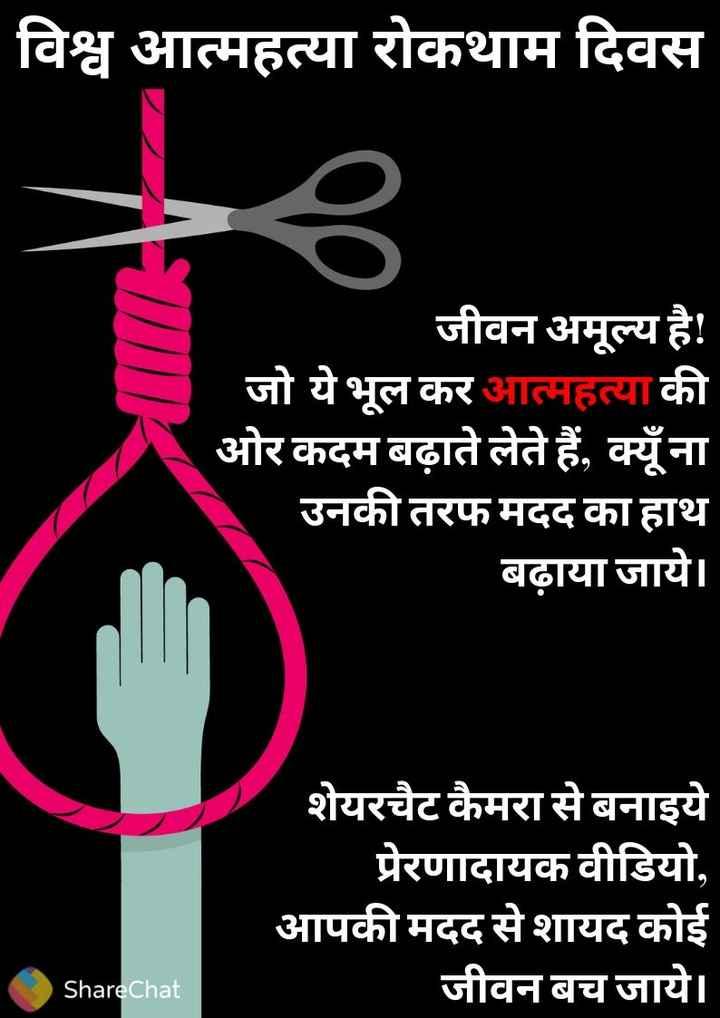 ❌विश्व आत्महत्या रोकथाम दिवस - विश्व आत्महत्या रोकथाम दिवस जीवन अमूल्य है ! जो ये भूल कर आत्महत्या की ओर कदम बढ़ाते लेते हैं , क्यूँ ना उनकी तरफ मदद का हाथ बढ़ाया जाये । शेयरचैट कैमरा से बनाइये प्रेरणादायक वीडियो , आपकी मदद से शायद कोई जीवन बच जाये । ShareChat - ShareChat