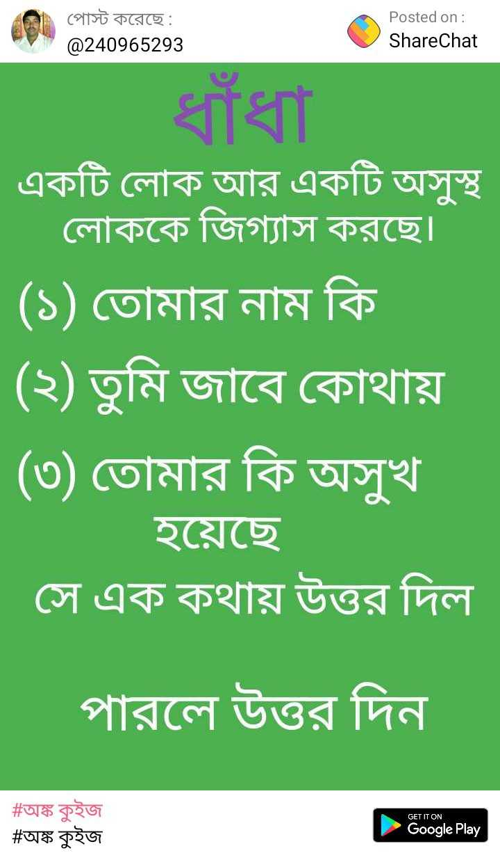 ❓ধাঁধা - | লে পােস্ট করেছে : Posted on : ShareChat @ 240965293 | একটি লােক আর একটি অসুস্থ | লােককে জিগ্যাস করছে । ( ১ ) তােমার নাম কি ( ২ ) তুমি জাবে কোথায় ( ৩ ) তােমার কি অসুখ | হয়েছে । | সে এক কথায় উত্তর দিল | পারলে উত্তর দিন GET IT ON # অঙ্ক কুইজ | # অঙ্ক কুইজ Google Play - ShareChat