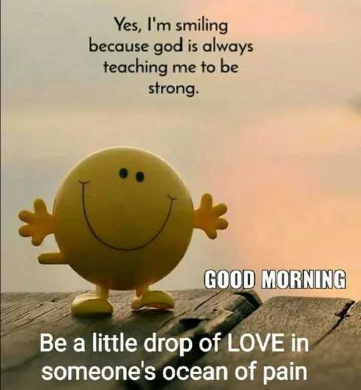 ❤️नमस्कार - Yes , I ' m smiling because god is always teaching me to be strong . GOOD MORNING Be a little drop of LOVE in someone ' s ocean of pain - ShareChat