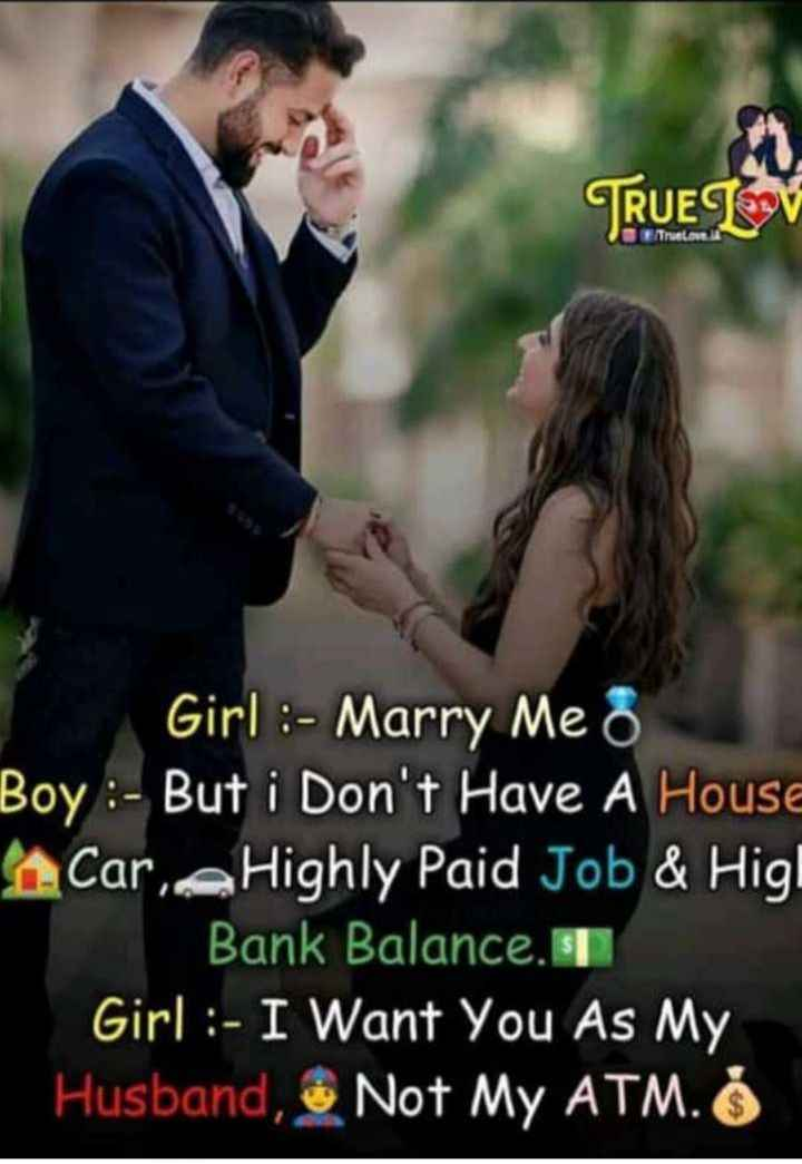 ❤️ প্ৰেমৰ উক্তি - TRUE LOV Truelon Girl : - Marry Me Boy : - But i Don ' t Have A House Care Highly Paid Job & Higl Bank Balance . si Girl : - I Want You As My Husband , Not My ATM . - ShareChat
