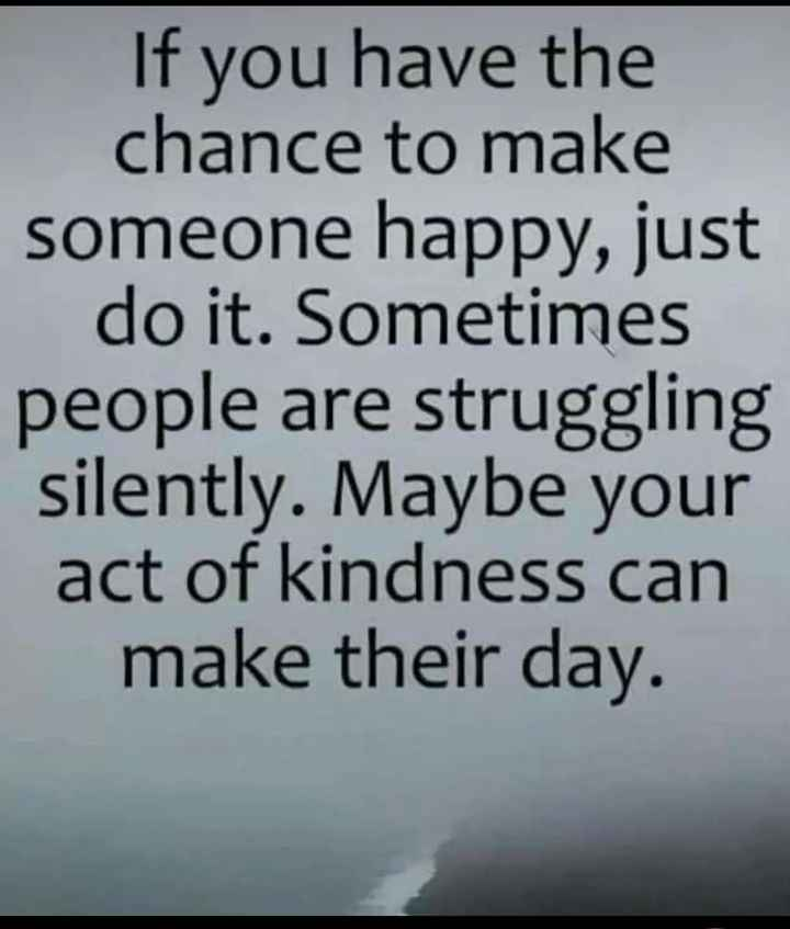 ❤️ പ്രണയം സ്റ്റാറ്റസുകൾ - If you have the chance to make someone happy , just do it . Sometimes people are struggling silently . Maybe your act of kindness can make their day . - ShareChat