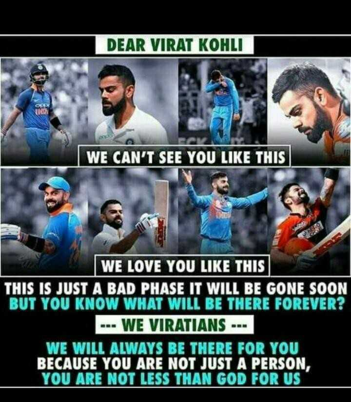 ❤️King କୋହଲି❤️ - DEAR VIRAT KOHLI WE CAN ' T SEE YOU LIKE THIS WE LOVE YOU LIKE THIS THIS IS JUST A BAD PHASE IT WILL BE GONE SOON BUT YOU KNOW WHAT WILL BE THERE FOREVER ? - - - WE VIRATIANS - - - WE WILL ALWAYS BE THERE FOR YOU BECAUSE YOU ARE NOT JUST A PERSON , YOU ARE NOT LESS THAN GOD FOR US - ShareChat