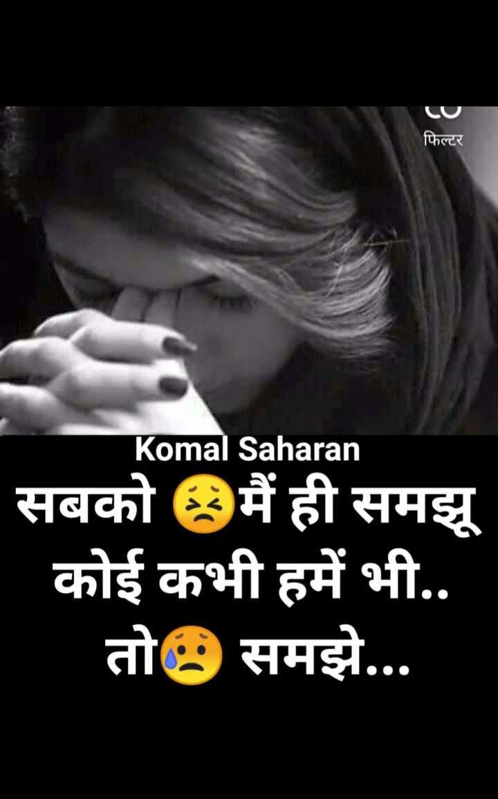 ❤ Miss you😔 - फिल्टर Komal Saharan सबको मैं ही समझू कोई कभी हमें भी . . तो समझे . . . - ShareChat