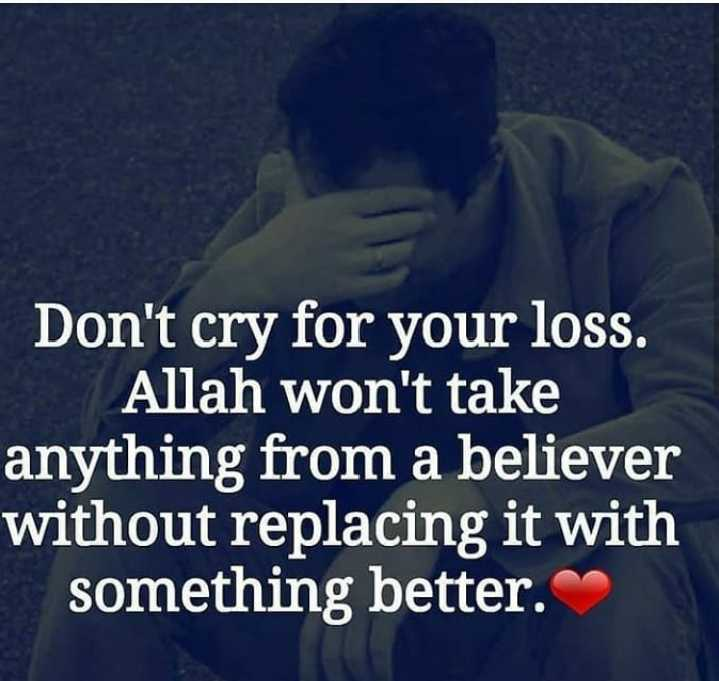 ❤miss you😔😔 - Don ' t cry for your loss . Allah won ' t take anything from a believer without replacing it with something better . - ShareChat
