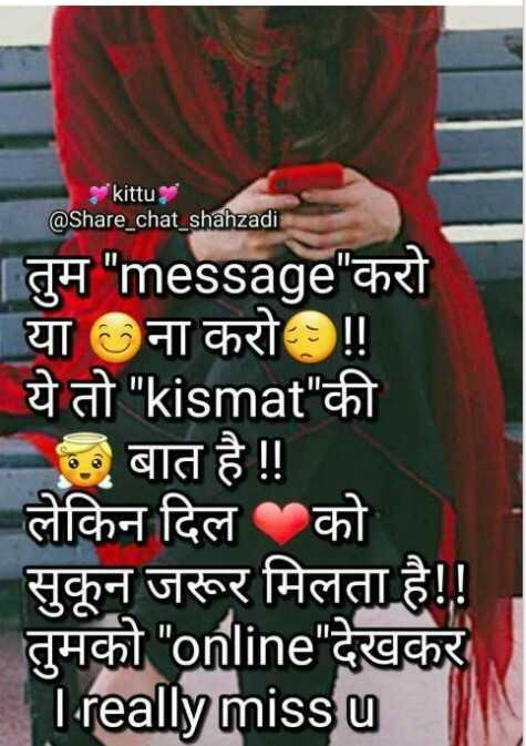 ❤miss you😔😔 - kittu @ Share _ chat _ shahzadi | तुम message करो • या ना करो ! | ये तो kismat की 5 बात है ! ! लेकिन दिल को सुकून जरूर मिलता है ! ! तुमको online देखकर I really miss u - ShareChat