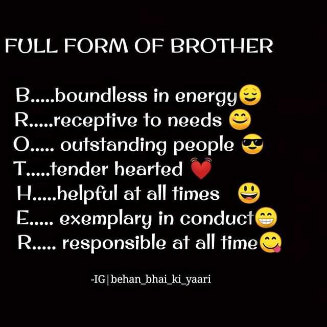 💕❤my brothers my life ❤💕 - FULL FORM OF BROTHER B . . . . . boundless in energy R . . . . . receptive to needs O . . . . . outstanding people T . . . . . tender hearted H . . . . . helpful at all times E . . . . . exemplary in conduct R . . . . . responsible at all time - IG | behan _ bhai _ ki _ yaari - ShareChat