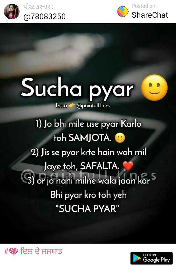❤my love ❤ - પોસ્ટ કરનાર : @ 78083250 Posted on : ShareChat Sucha pyar Insta @ painfull lines 1 ) Jo bhi mile use pyar Karlo toh SAMJOTA . 2 ) Jis se pyar krte hain woh mil Jaye toh , SAFALTA . G ) or jo nahi milne wala jaan kars Bhi pyar kro toh yeh SUCHA PYAR # fesê H3 GET IT ON Google Play - ShareChat