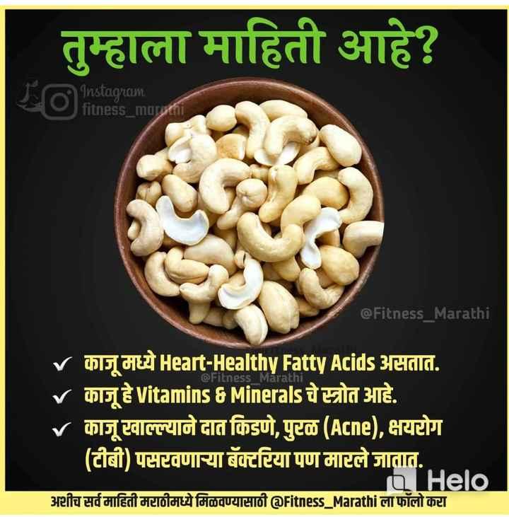 ⚕️आरोग्य - । तुम्हाला माहिती आहे ? Instagram fitness _ marathi @ Fitness _ Marathi @ Fitness Marathi V काजू मध्ये Heart - Healthy Fatty Acids असतात . V काजू हे Vitamins CMinerals चे स्त्रोत आहे . V काजू खाल्ल्याने दात किडणे , पुरळ ( Acne ) , क्षयरोग ( टीबी ) पसरवणाऱ्या बॅक्टरिया पण मारले जातात . Q अशीच सर्व माहिती मराठीमध्ये मिळवण्यासाठी @ Fitness _ Marathi ला फॉलो करा - ShareChat
