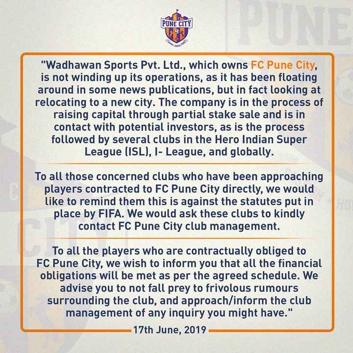⚽️इंडियन सुपर लीग Live - PUNE CITY 8 Wadhawan Sports Pvt . Ltd . , which owns FC Pune City , is not winding up its operations , as it has been floating around in some news publications , but in fact looking at relocating to a new city . The company is in the process of raising capital through partial stake sale and is in contact with potential investors , as is the process followed by several clubs in the Hero Indian Super League ( ISL ) , I - League , and globally . To all those concerned clubs who have been approaching players contracted to FC Pune City directly , we would like to remind them this is against the statutes put in place by FIFA . We would ask these clubs to kindly contact FC Pune City club management . To all the players who are contractually obliged to FC Pune City , we wish to inform you that all the financial obligations will be met as per the agreed schedule . We advise you to not fall prey to frivolous rumours surrounding the club , and approach / inform the club management of any inquiry you might have . 17th June , 2019 - ShareChat