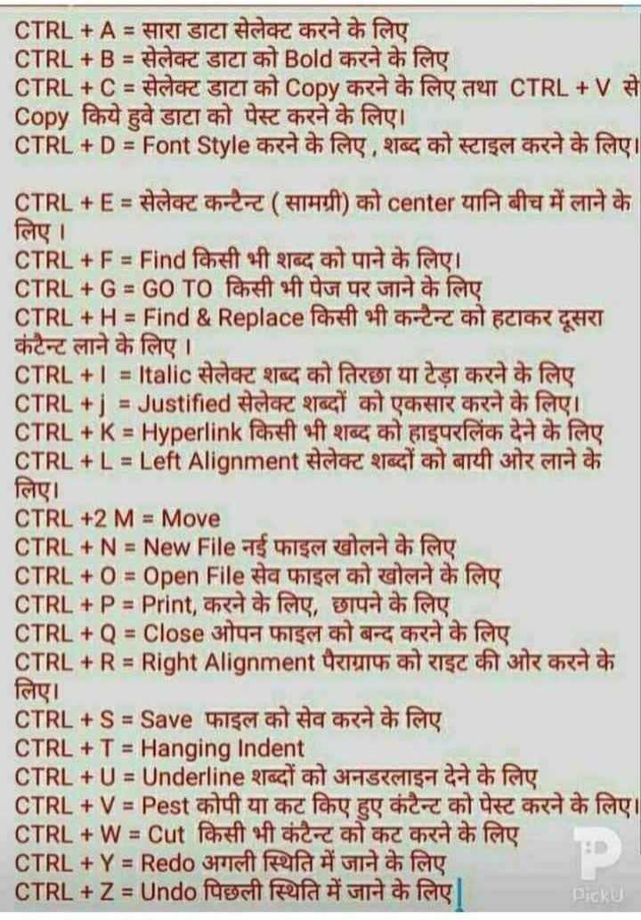 🖥️ कंप्यूटर सीखें - CTRL + A = सारा डाटा सेलेक्ट करने के लिए CTRL + B = सेलेक्ट डाटा को Bold करने के लिए CTRL + C = सेलेक्ट डाटा को Copy करने के लिए तथा CTRL + V से Copy किये हुवे डाटा को पेस्ट करने के लिए । CTRL + D = Font Style करने के लिए , शब्द को स्टाइल करने के लिए । CTRL + E = सेलेक्ट कन्टेन्ट ( सामग्री ) को center यानि बीच में लाने के लिए । CTRL + F = Find किसी भी शब्द को पाने के लिए । CTRL + G = GO TO किसी भी पेज पर जाने के लिए CTRL + H = Find & Replace fchuit eft cherchleich GERT कंटेन्ट लाने के लिए । CTRL + I = Italic सेलेक्ट शब्द को तिरछा या टेड़ा करने के लिए CTRL + j = Justified सेलेक्ट शब्दों को एकसार करने के लिए । CTRL + K = Hyperlink किसी भी शब्द को हाइपरलिंक देने के लिए CTRL + L = Left Alignment सेलेक्ट शब्दों को बायी ओर लाने के लिए । CTRL + 2 M = Move CTRL + N = New File नई फाइल खोलने के लिए CTRL + 0 = Open File सेव फाइल को खोलने के लिए CTRL + P = Print , करने के लिए , छापने के लिए CTRL + Q = Close ओपन फाइल को बन्द करने के लिए CTRL + R = Right Alignment पैराग्राफ को राइट की ओर करने के लिए । CTRL + S = Save फाइल को सेव करने के लिए CTRL + T = Hanging Indent CTRL + U = Underline शब्दों को अनडरलाइन देने के लिए CTRL + V = Pest कोपी या कट किए हुए कंटैन्ट को पेस्ट करने के लिए । CTRL + W = Cut Pahat of a creat and h as foy CTRL + Y = Redo अगली स्थिति में जाने के लिए CTRL + Z = Undo पिछली स्थिति में जाने के लिए । Picku - ShareChat