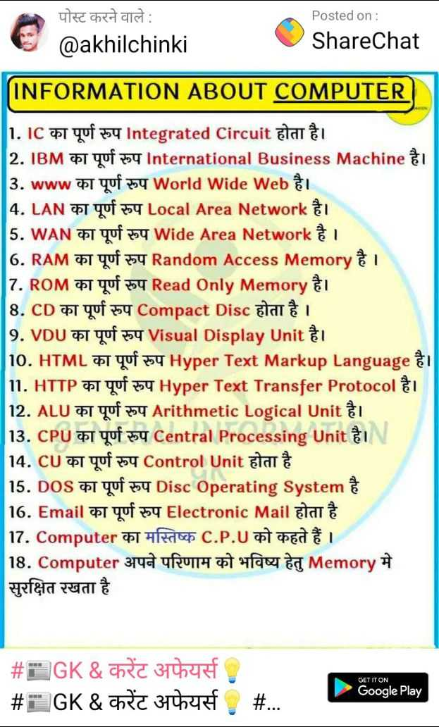 🖥️ कंप्यूटर सीखें - Reheart : @ akhilchinki Posted on : ShareChat @ INFORMATION ABOUT COMPUTER 1 . IC at quf 254 Integrated Circuit start 2 . IBM at yuf 354 International Business Machine gel 3 . www का पूर्ण रुप World wide Web है । 14 . LAN का पूर्ण रुप Local Area Network है । 5 . WAN का पूर्ण रुप Wide Area Network है । 16 . RAM T quf 254 Random Access Memory 7 . ROM T quf 354 Read Only Memory 8 . CD or Yuf 254 Compact Disc Blat 9 . VDU T quf 254 Visual Display Unit i J10 . HTML t qof 254 Hyper Text Markup Language i 11 . HTTP et quf 354 Hyper Text Transfer Protocol 12 . ALU pot qof 254 Arithmetic Logical Unit 1 13 . CPU ft Yuf 254 Central Processing Unit & 14 . CU का पूर्ण रुप Control Unit होता है 15 . DOS T quf 254 Disc Operating System 16 . Email का पूर्ण रुप Electronic Mail होता है 17 . Computer का मस्तिष्क C . P . U को कहते हैं । 18 . Computer अपने परिणाम को भविष्य हेतु Memory मे सुरक्षित रखता है GET IT ON # GK & cha 3744RT # GK & Chic 364f # . . . Google Play - ShareChat