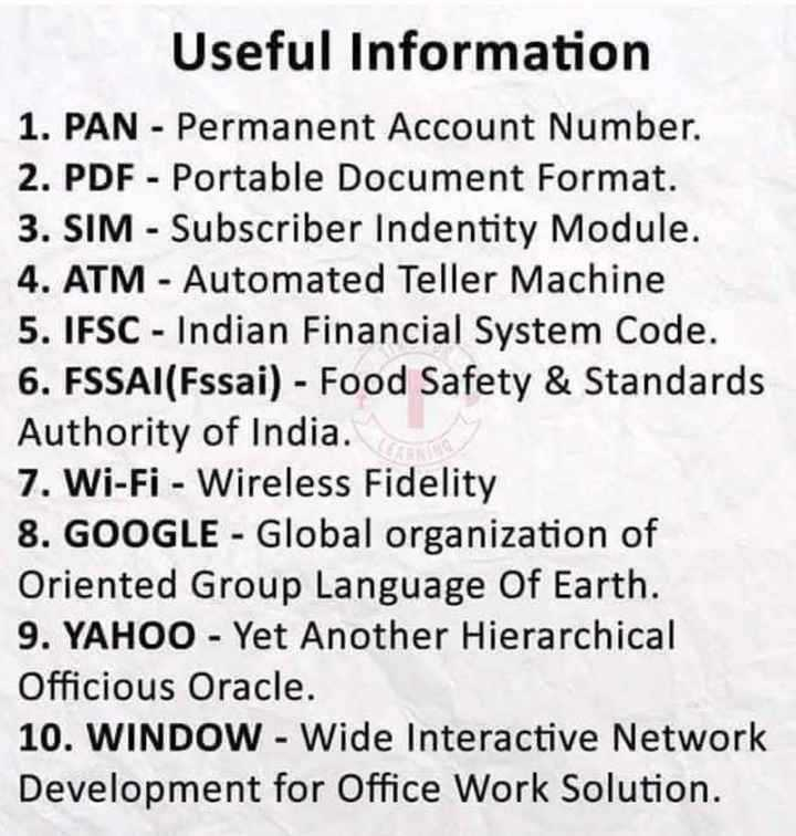 🖥️ कंप्यूटर सीखें - Useful Information 1 . PAN - Permanent Account Number . 2 . PDF - Portable Document Format . 3 . SIM - Subscriber Indentity Module . 4 . ATM - Automated Teller Machine 5 . IFSC - Indian Financial System Code . 6 . FSSAI ( Fssai ) - Food Safety & Standards Authority of India . 7 . Wi - Fi - Wireless Fidelity 8 . GOOGLE - Global organization of Oriented Group Language Of Earth . 9 . YAHOO - Yet Another Hierarchical Officious Oracle . 10 . WINDOW - Wide Interactive Network Development for Office Work Solution . - ShareChat