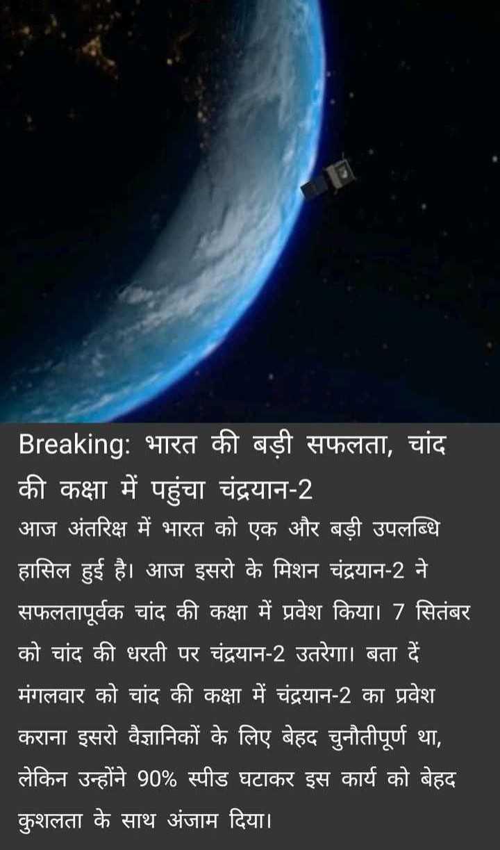 🛰️ चंद्रयान 2 - Breaking : भारत की बड़ी सफलता , चांद की कक्षा में पहुंचा चंद्रयान - 2 आज अंतरिक्ष में भारत को एक और बड़ी उपलब्धि हासिल हुई है । आज इसरो के मिशन चंद्रयान - 2 ने सफलतापूर्वक चांद की कक्षा में प्रवेश किया । 7 सितंबर को चांद की धरती पर चंद्रयान - 2 उतरेगा । बता दें मंगलवार को चांद की कक्षा में चंद्रयान - 2 का प्रवेश कराना इसरो वैज्ञानिकों के लिए बेहद चुनौतीपूर्ण था , लेकिन उन्होंने 90 % स्पीड घटाकर इस कार्य को बेहद कुशलता के साथ अंजाम दिया । - ShareChat