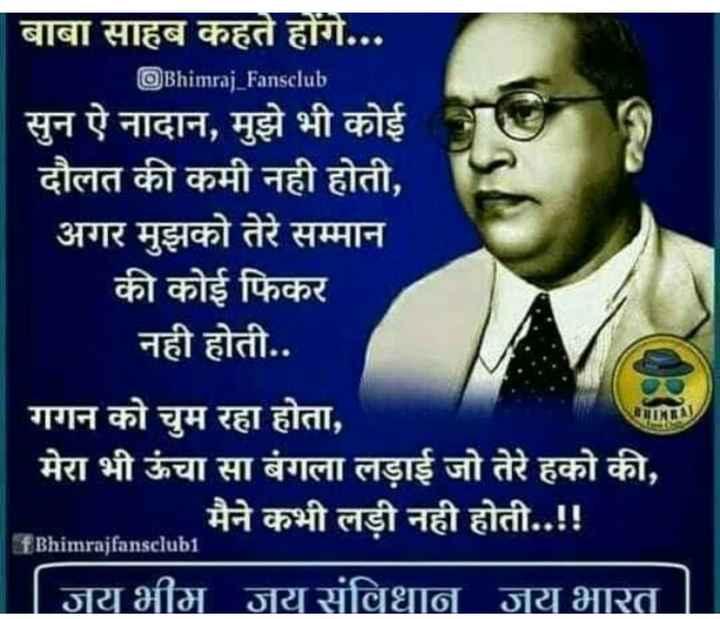 ☸️जय भीम - | बाबा साहब कहते होंगे . . . Bhimraj _ Fansclub सुन ऐ नादान , मुझे भी कोई दौलत की कमी नही होती , अगर मुझको तेरे सम्मान की कोई फिकर नही होती . . गगन को चुम रहा होता , मेरा भी ऊंचा सा बंगला लड़ाई जो तेरे हको की , . . . मैने कभी लड़ी नही होती . . ! ! | जय भीम जय संविधान जय भारत । CRIMRA FBhimrajfansclub1 - ShareChat