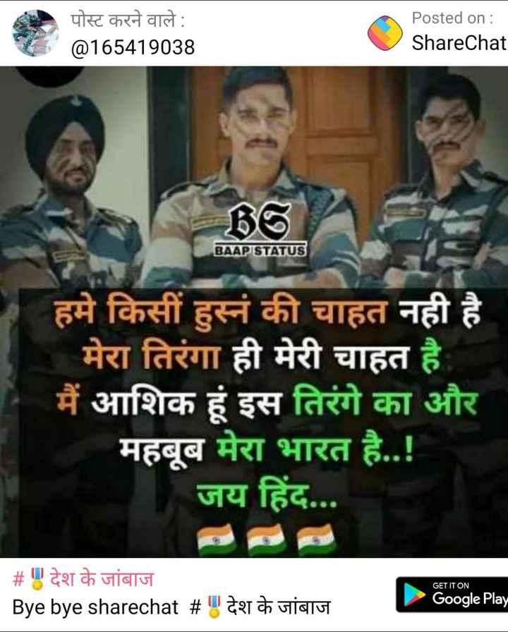 🎖️देश के जांबाज - पोस्ट करने वाले : @ 165419038 Posted on : ShareChat BAAP STATUS हमे किसी हुस्नं की चाहत नही है मेरा तिरंगा ही मेरी चाहत है मैं आशिक हूं इस तिरंगे का और महबूब मेरा भारत है . . ! जय हिंद . . . GET IT ON # देश के जांबाज _ _ _ Bye bye sharechat # । देश के जांबाज Google Play - ShareChat