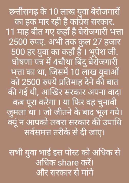 🏙️ मोर रायपुर - छत्तीसगढ़ के 10 लाख युवा बेरोजगारों का हक मार रही है कांग्रेस सरकार . 11 माह बीत गए कहाँ है बेरोजगारी भत्ता 2500 रुपए . अभी तक कुल 27 हजार 500 हर युवा का कहाँ है । भूपेश जी . घोषणा पत्र में 4चौथा बिंदु बेरोजगारी भत्ता का था , जिसमें 10 लाख युवाओं को 2500 रुपये प्रतिमाह देने की बात की गई थी , आखिर सरकार अपना वादा कब पूरा करेगा । या फिर वह चुनावी जुमला था । जो जीतने के बाद भूल गये । क्यूं न आपको लबरा सरकार की उपाधि सर्वसमत्त तरीके से दी जाए । सभी युवा भाई इस पोस्ट को अधिक से अधिक share करें । और सरकार से मांगे - ShareChat