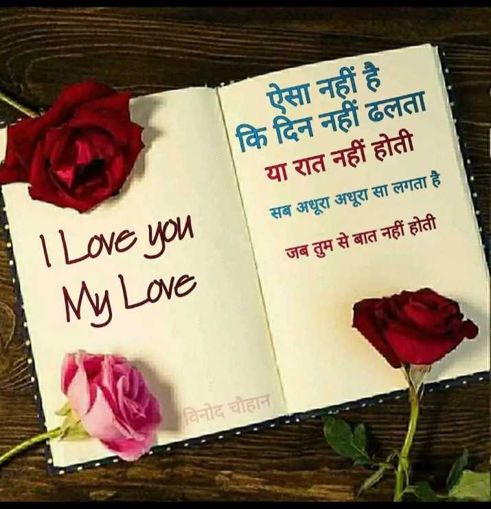 🖊️ लव शायरी और status ❤️ - ऐसा नहीं है कि दिन नहीं ढलता या रात नहीं होती सब अधूरा अधूरा सा लगता है जब तुम से बात नहीं होती - I love you My Love विनोद चौहान - ShareChat