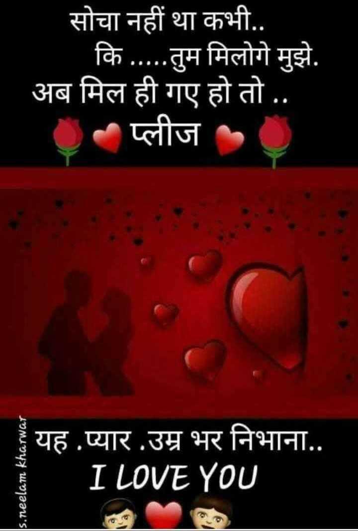 🖊️ लव शायरी और status ❤️ - सोचा नहीं था कभी . . कि . . . . . तुम मिलोगे मुझे . अब मिल ही गए हो तो . . - प्लीज s . neelam kharwar यह प्यार उम्र भर निभाना . . I LOVE YOU - ShareChat