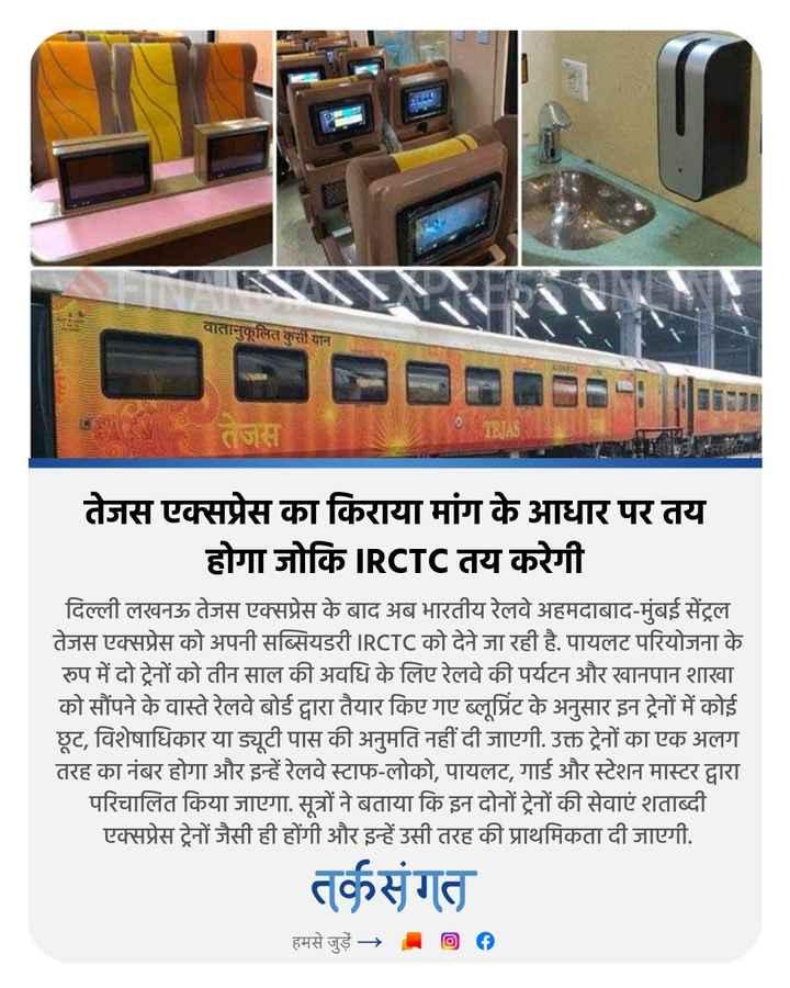 🗞️ समाचार एवं न्यूज़ पेपर क्लिप - वातानुकूलित कुर्सी यान 0 TLJAS तेजस एक्सप्रेस का किराया मांग के आधार पर तय होगा जोकि IRCTC तय करेगी दिल्ली लखनऊ तेजस एक्सप्रेस के बाद अब भारतीय रेलवे अहमदाबाद - मुंबई सेंट्रल तेजस एक्सप्रेस को अपनी सब्सियडरी IRCTC को देने जा रही है . पायलट परियोजना के रुप में दो ट्रेनों को तीन साल की अवधि के लिए रेलवे की पर्यटन और खानपान शाखा को सौंपने के वास्ते रेलवे बोर्ड द्वारा तैयार किए गए ब्लूप्रिंट के अनुसार इन ट्रेनों में कोई छूट , विशेषाधिकार या ड्यूटी पास की अनुमति नहीं दी जाएगी . उक्त ट्रेनों का एक अलग तरह का नंबर होगा और इन्हें रेलवे स्टाफ - लोको , पायलट , गार्ड और स्टेशन मास्टर द्वारा परिचालित किया जाएगा . सूत्रों ने बताया कि इन दोनों ट्रेनों की सेवाएं शताब्दी एक्सप्रेस ट्रेनों जैसी ही होंगी और इन्हें उसी तरह की प्राथमिकता दी जाएगी . तर्कसंगत हमसे जुड़ें → . 00 - ShareChat