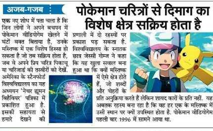 🗞️ समाचार एवं न्यूज़ पेपर क्लिप - | अजब - गजब : पोकेमान चरित्रों से दिमाग का विशेष क्षेत्र सक्रिय होता है । एक नए शोध में पता चला है कि । पोकेमान वीडियोगेम खेलने में प्रणाली में दो रहस्यों पर घंटों वक्त बिताया है , उनके प्रकाश पड़ सकता है . मस्तिष्क में एक विशेष हिस्सा हो विश्वविद्यालय के स्नातक सकता है जो तब सक्रिय होता है , छात्र जेस्सी गोम्ज ने कहा जब वे अपने प्रिय चरित्र पिकाचू कि यह सुला सवाल बना । या चरिजार्ड की तस्वीरों को देखें , हुआ था कि क्यों मस्तिष्क अमेरिका के स्टैनफोर्ड । में ऐसे क्षेत्र होते विश्वविद्यालय का यह | हैं , जो शब्दों अध्ययन ' नेचर हमन और चेहरों के बिहेवियर ' पत्रिका में प्रति अनुक्रिया करते हैं लेकिन शायद कारों के प्रति नहीं , यह प्रकाशित हुआ है , अबतक रहस्य बना रहा है कि वह हर एक के मस्तिष्क में इसकी सहायता से उसी स्थान पर क्यों उपस्थित होता है . पोकेमान वीडियोगेम हमारे देखने की पहली बार 1996 में सामने आया था , - ShareChat